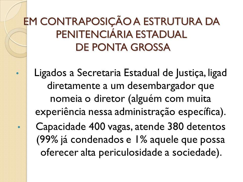 EM CONTRAPOSIÇÃO A ESTRUTURA DA PENITENCIÁRIA ESTADUAL DE PONTA GROSSA Ligados a Secretaria Estadual de Justiça, ligad diretamente a um desembargador