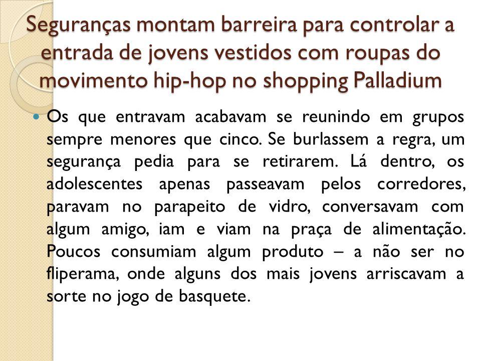Seguranças montam barreira para controlar a entrada de jovens vestidos com roupas do movimento hip-hop no shopping Palladium Os que entravam acabavam