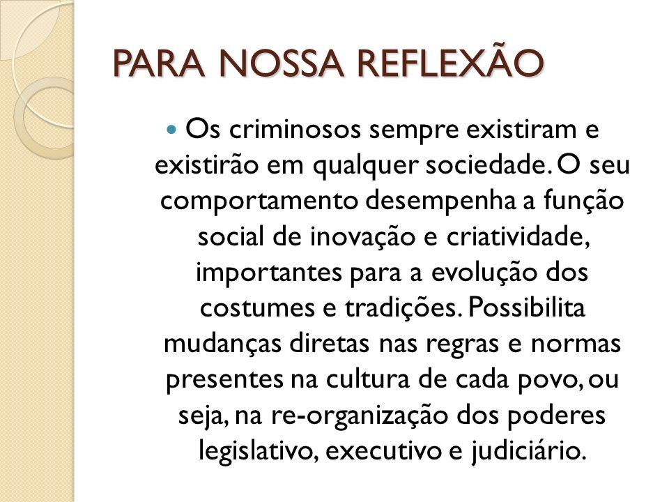 PARA NOSSA REFLEXÃO Os criminosos sempre existiram e existirão em qualquer sociedade. O seu comportamento desempenha a função social de inovação e cri