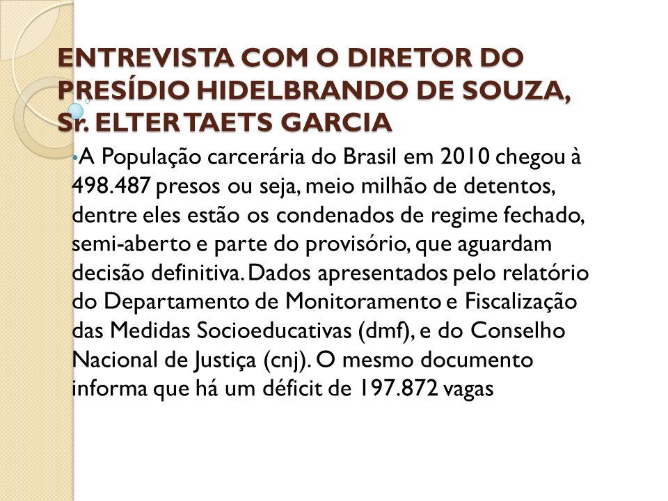 ENTREVISTA COM O DIRETOR DO PRESÍDIO HIDELBRANDO DE SOUZA, Sr. ELTER TAETS GARCIA A População carcerária do Brasil em 2010 chegou à 498.487 presos ou
