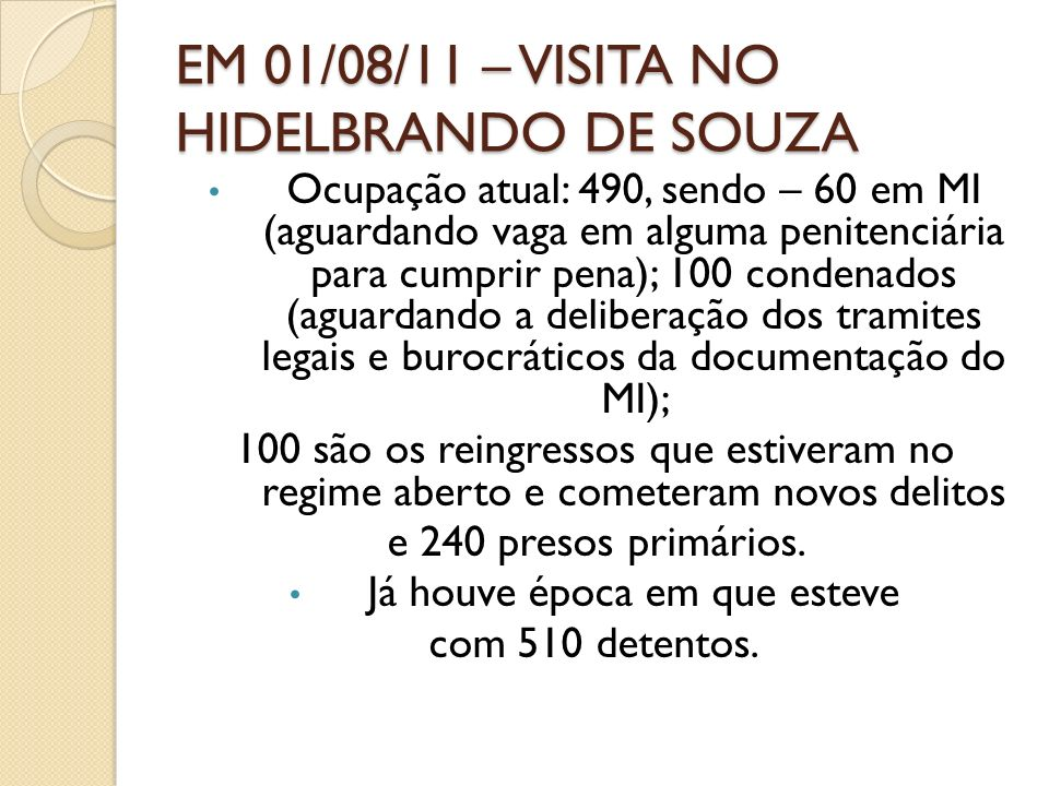 EM 01/08/11 – VISITA NO HIDELBRANDO DE SOUZA Ocupação atual: 490, sendo – 60 em MI (aguardando vaga em alguma penitenciária para cumprir pena); 100 co