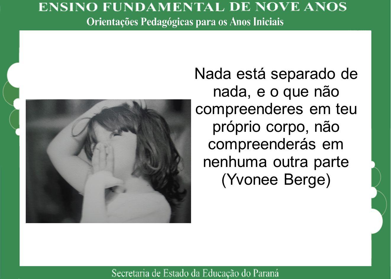 Nada está separado de nada, e o que não compreenderes em teu próprio corpo, não compreenderás em nenhuma outra parte (Yvonee Berge)