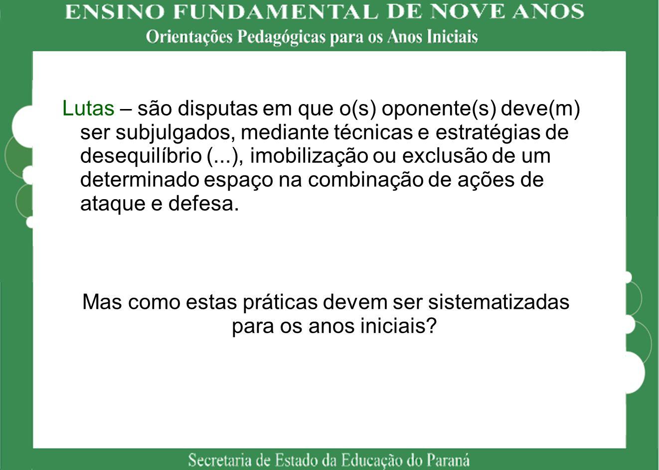 Lutas – são disputas em que o(s) oponente(s) deve(m) ser subjulgados, mediante técnicas e estratégias de desequilíbrio (...), imobilização ou exclusão
