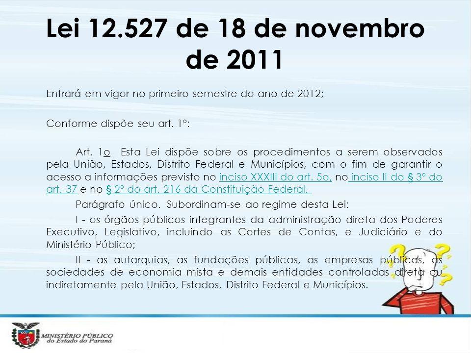 Lei 12.527 de 18 de novembro de 2011 Entrará em vigor no primeiro semestre do ano de 2012; Conforme dispõe seu art. 1º: Art. 1o Esta Lei dispõe sobre