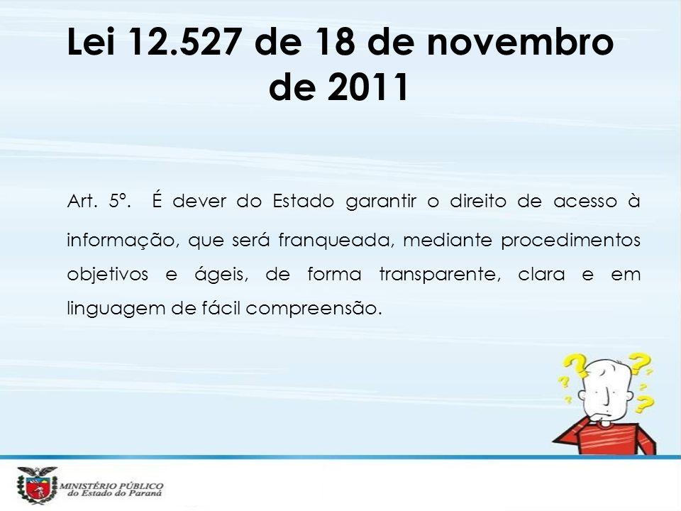 Lei 12.527 de 18 de novembro de 2011 Art. 5º. É dever do Estado garantir o direito de acesso à informação, que será franqueada, mediante procedimentos