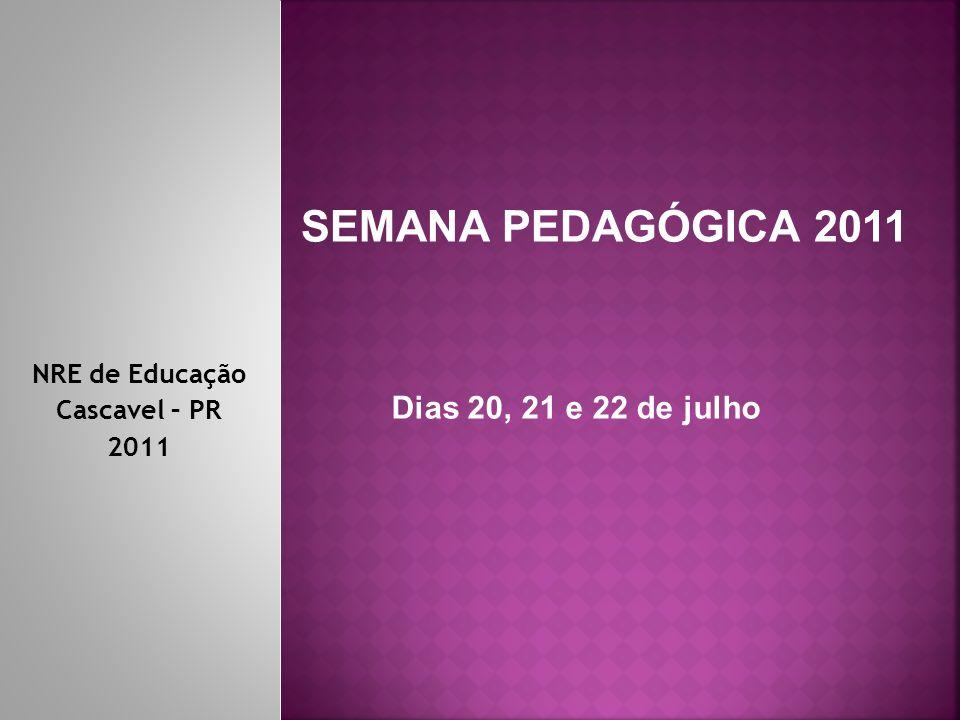 NRE de Educação Cascavel – PR 2011 SEMANA PEDAGÓGICA 2011 Dias 20, 21 e 22 de julho