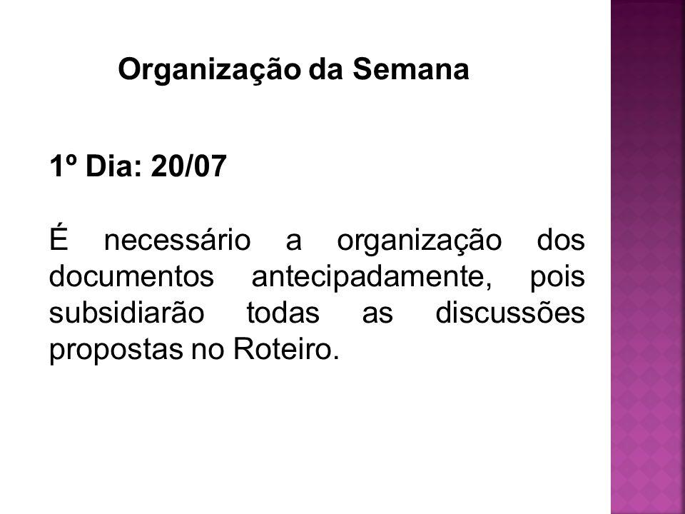 Organização da Semana 1º Dia: 20/07 É necessário a organização dos documentos antecipadamente, pois subsidiarão todas as discussões propostas no Rotei