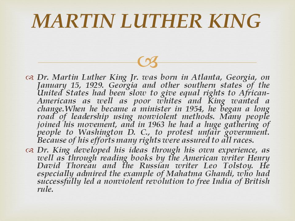 MARTIN LUTHER KING Dr. Martin Luther King Jr. was born in Atlanta, Georgia, on January 15, 1929. Georgia and other southern states of the United State
