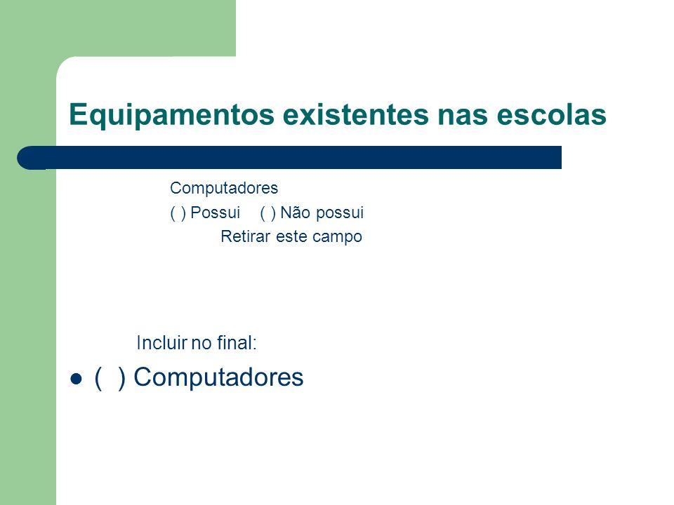 Equipamentos existentes nas escolas Computadores ( ) Possui ( ) Não possui Retirar este campo Incluir no final: ( ) Computadores