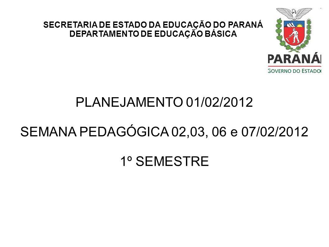 SECRETARIA DE ESTADO DA EDUCAÇÃO DO PARANÁ DEPARTAMENTO DE EDUCAÇÃO BÁSICA PLANEJAMENTO 01/02/2012 SEMANA PEDAGÓGICA 02,03, 06 e 07/02/2012 1º SEMESTR