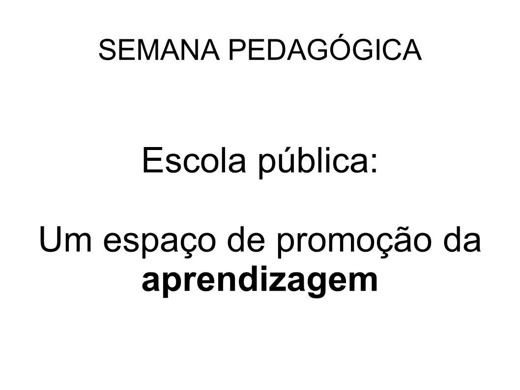 SEMANA PEDAGÓGICA Escola pública: Um espaço de promoção da aprendizagem