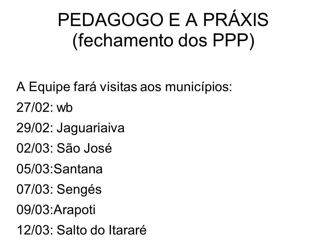 PEDAGOGO E A PRÁXIS (fechamento dos PPP) A Equipe fará visitas aos municípios: 27/02: wb 29/02: Jaguariaiva 02/03: São José 05/03:Santana 07/03: Sengé