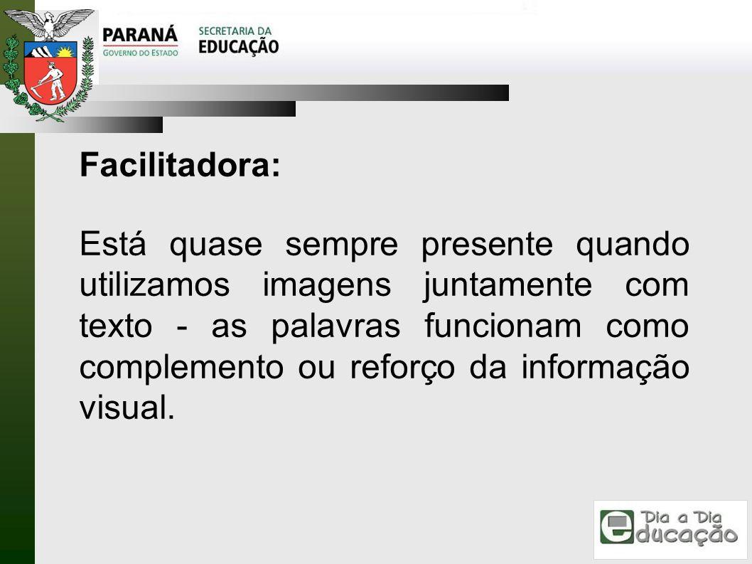 Facilitadora: Está quase sempre presente quando utilizamos imagens juntamente com texto - as palavras funcionam como complemento ou reforço da informa