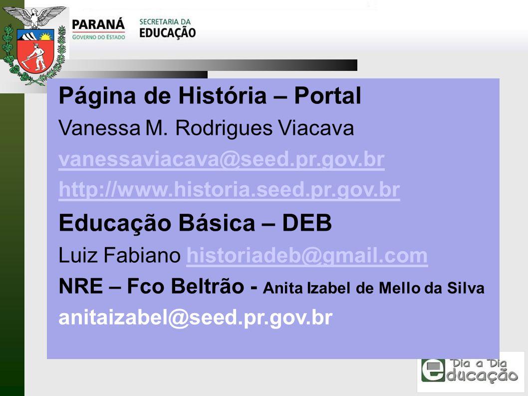 Página de História – Portal Vanessa M. Rodrigues Viacava vanessaviacava@seed.pr.gov.br http://www.historia.seed.pr.gov.br Educação Básica – DEB Luiz F