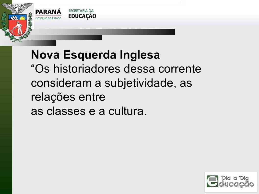 Nova Esquerda Inglesa Os historiadores dessa corrente consideram a subjetividade, as relações entre as classes e a cultura.