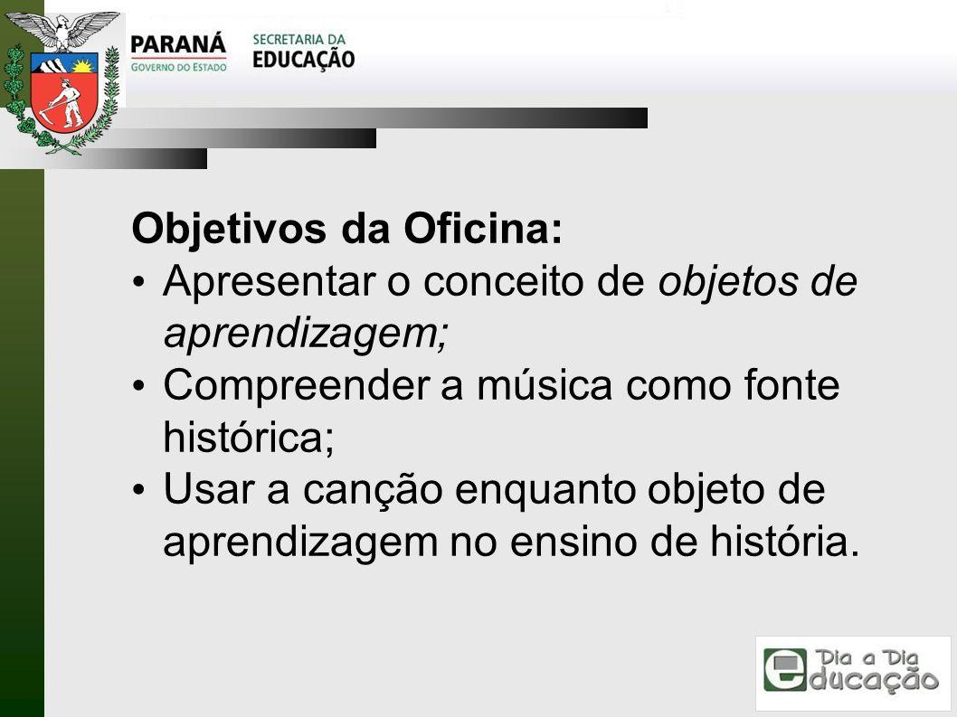 Objetivos da Oficina: Apresentar o conceito de objetos de aprendizagem; Compreender a música como fonte histórica; Usar a canção enquanto objeto de ap