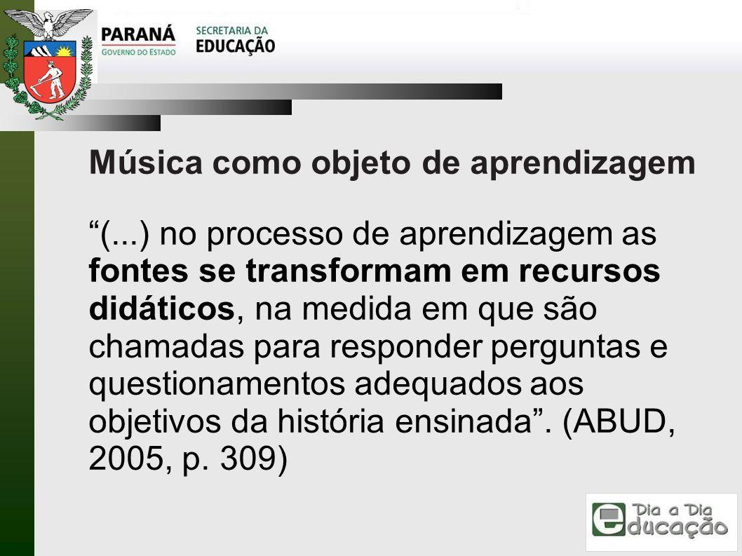 Música como objeto de aprendizagem (...) no processo de aprendizagem as fontes se transformam em recursos didáticos, na medida em que são chamadas par