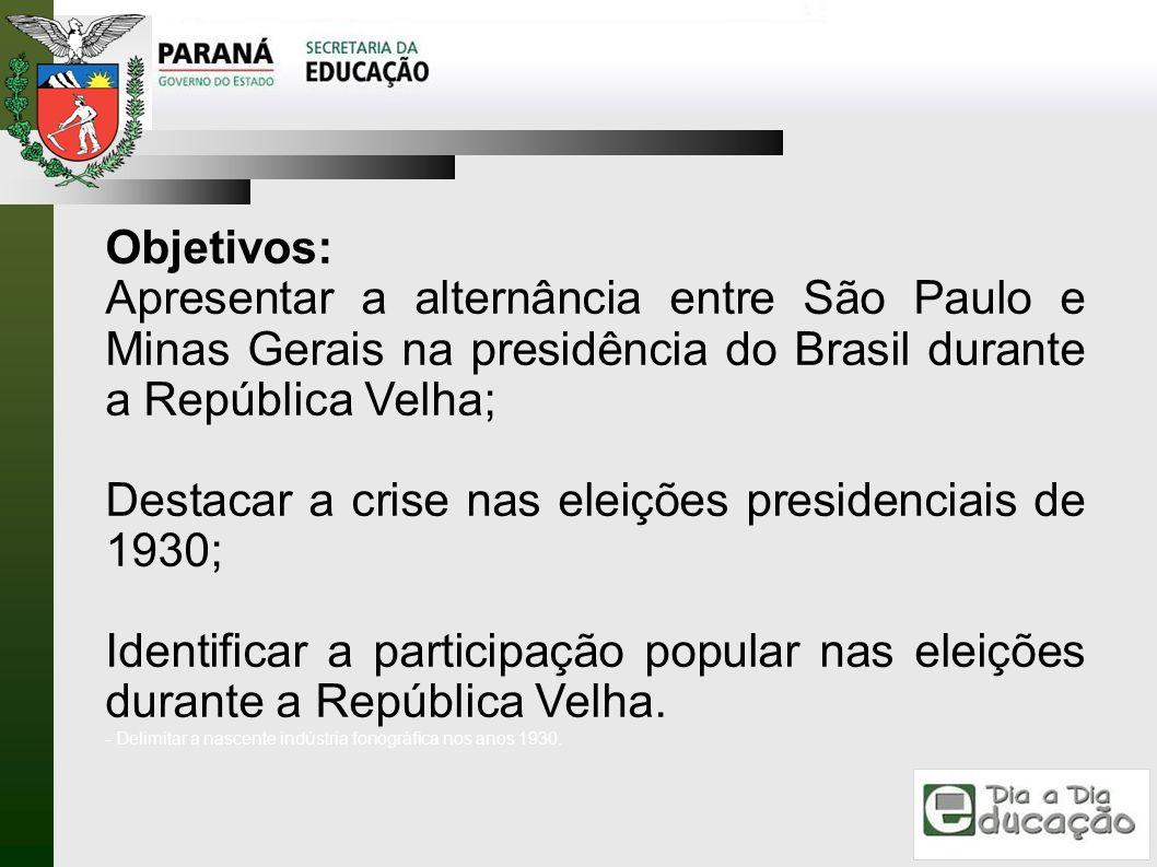 Objetivos: Apresentar a alternância entre São Paulo e Minas Gerais na presidência do Brasil durante a República Velha; Destacar a crise nas eleições p