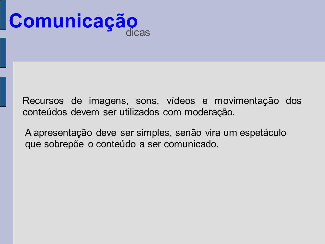 Comunicação dicas Recursos de imagens, sons, vídeos e movimentação dos conteúdos devem ser utilizados com moderação. A apresentação deve ser simples,