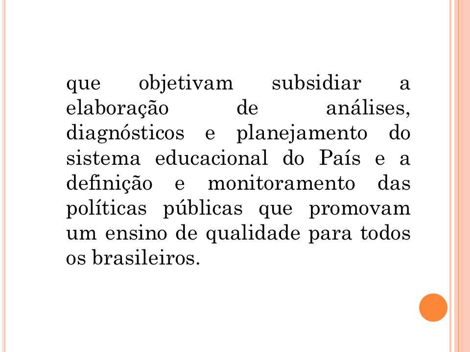 que objetivam subsidiar a elaboração de análises, diagnósticos e planejamento do sistema educacional do País e a definição e monitoramento das polític