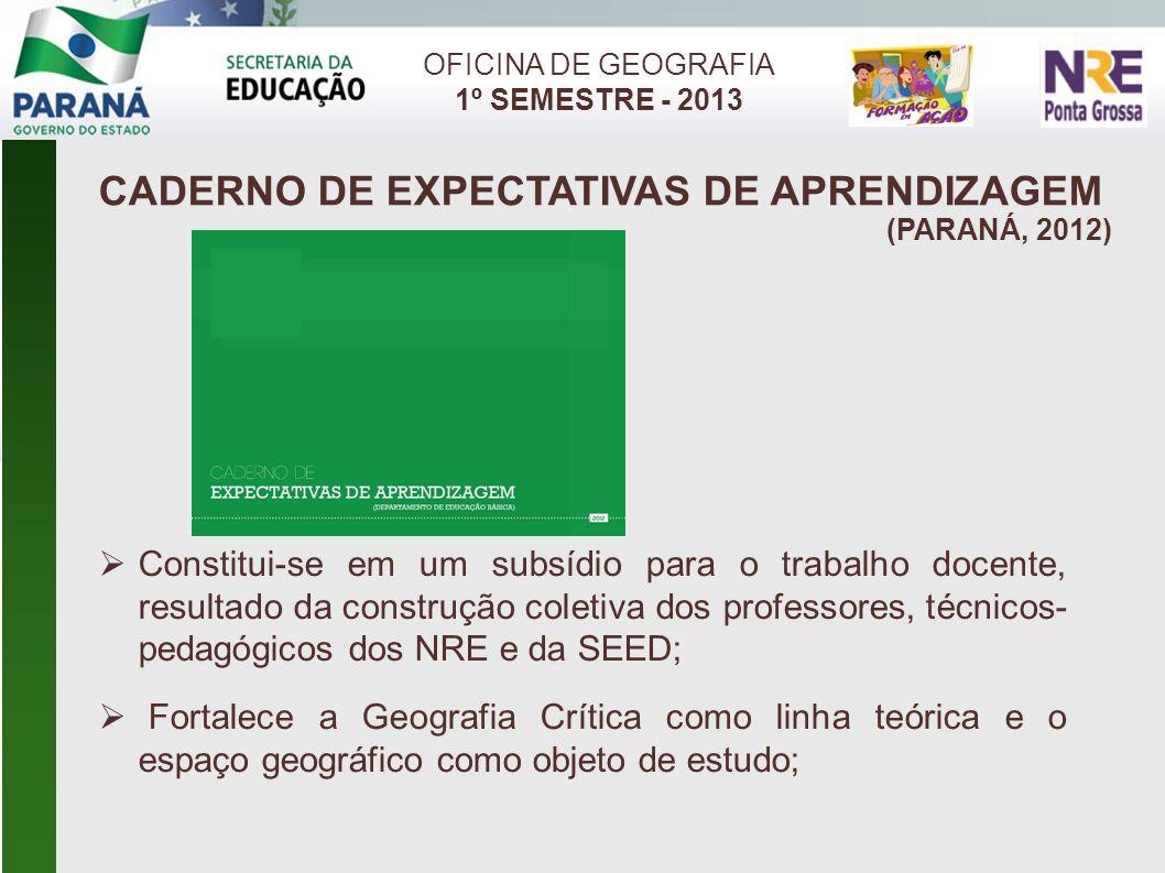 CADERNO DE EXPECTATIVAS DE APRENDIZAGEM (PARANÁ, 2012) OFICINA DE GEOGRAFIA 1º SEMESTRE - 2013 Constitui-se em um subsídio para o trabalho docente, re