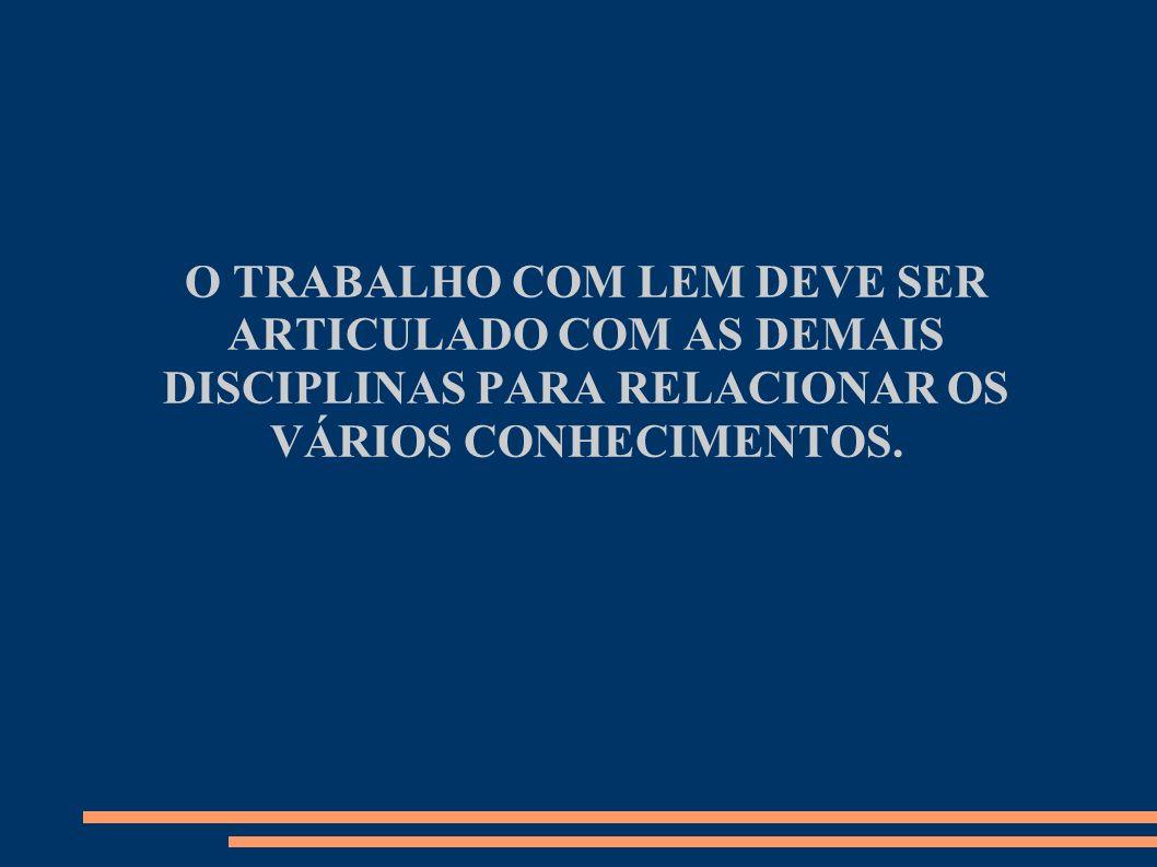 O TRABALHO COM LEM DEVE SER ARTICULADO COM AS DEMAIS DISCIPLINAS PARA RELACIONAR OS VÁRIOS CONHECIMENTOS.