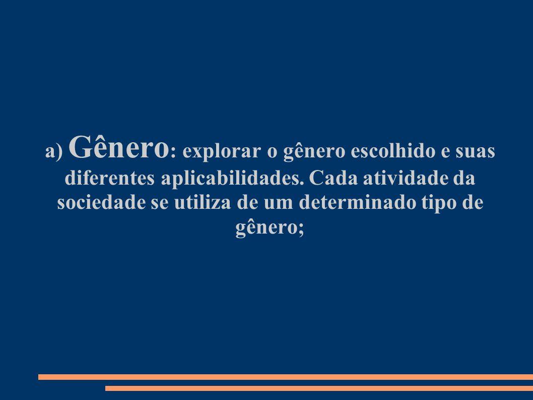 a) Gênero : explorar o gênero escolhido e suas diferentes aplicabilidades. Cada atividade da sociedade se utiliza de um determinado tipo de gênero;