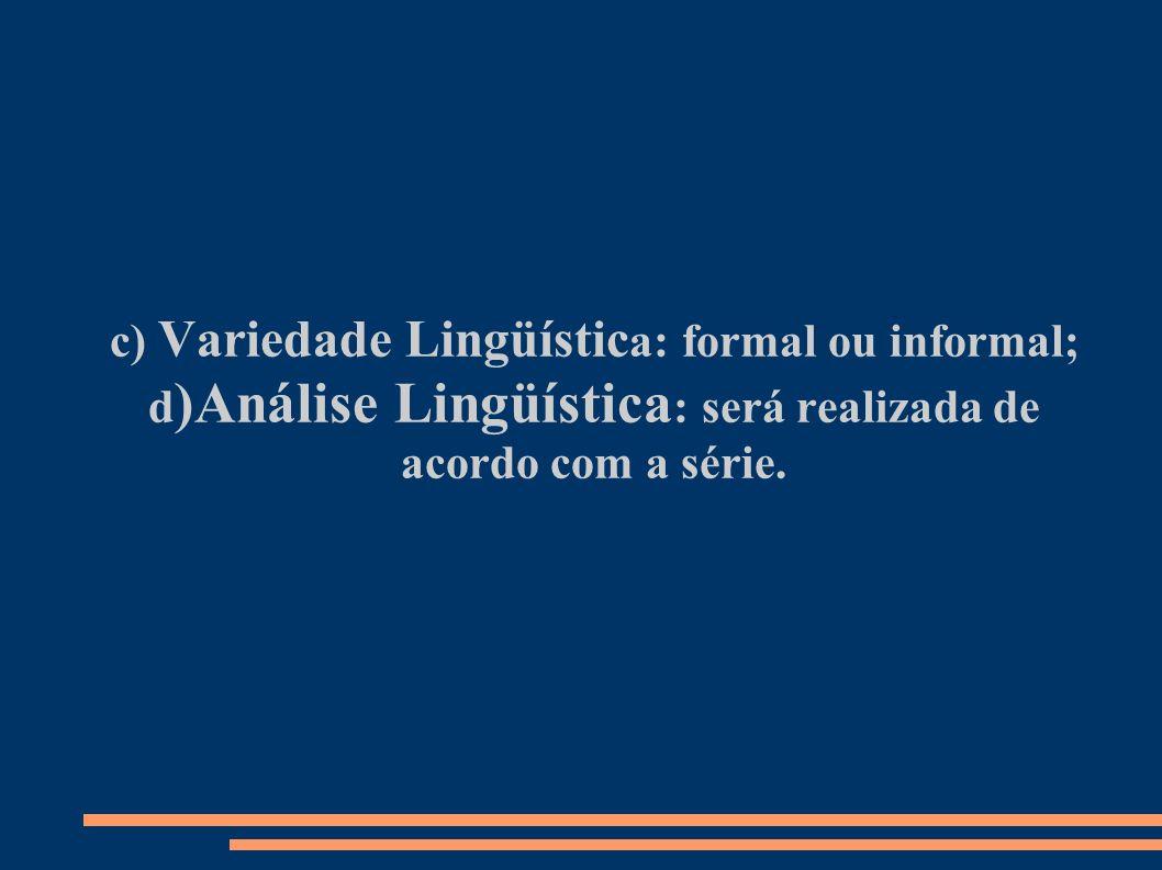 c) Variedade Lingüístic a: formal ou informal; d )Análise Lingüística : será realizada de acordo com a série.