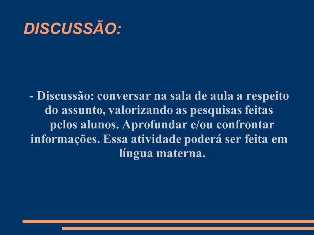 DISCUSSÃO: - Discussão: conversar na sala de aula a respeito do assunto, valorizando as pesquisas feitas pelos alunos. Aprofundar e/ou confrontar info