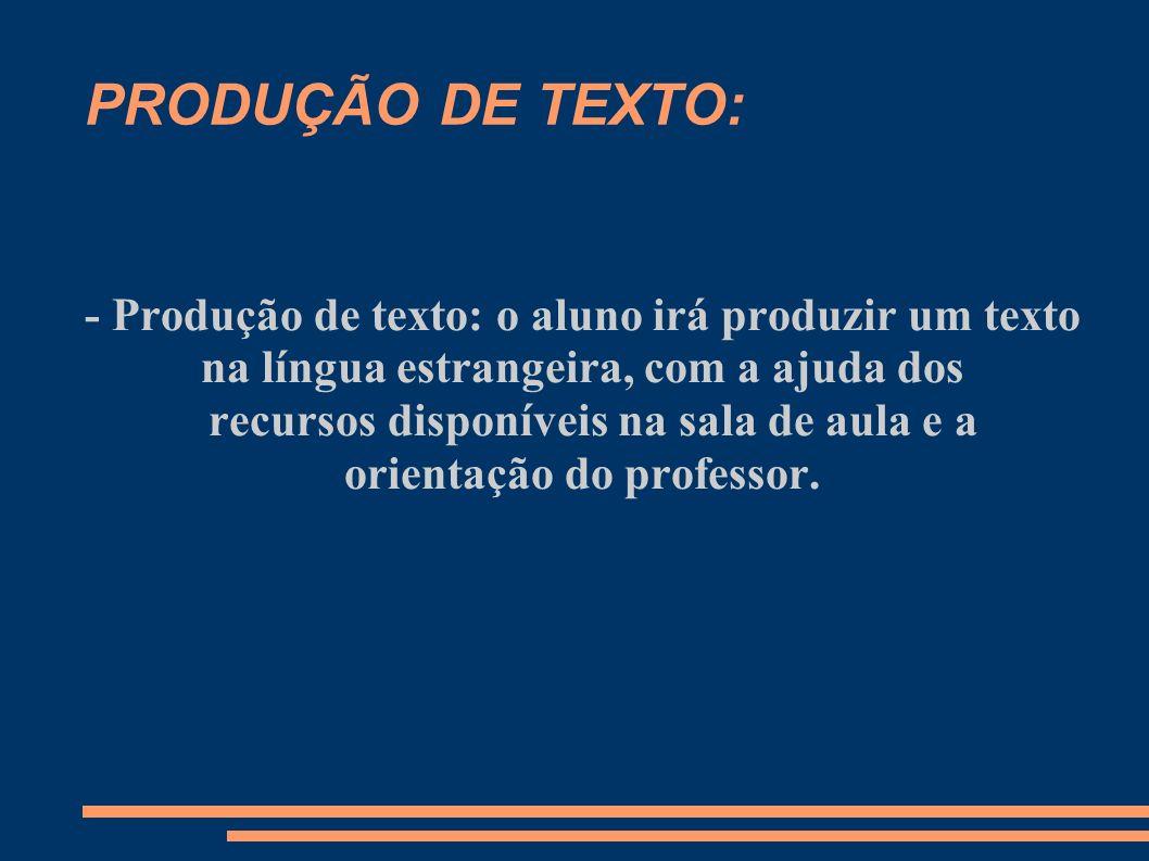 PRODUÇÃO DE TEXTO: - Produção de texto: o aluno irá produzir um texto na língua estrangeira, com a ajuda dos recursos disponíveis na sala de aula e a