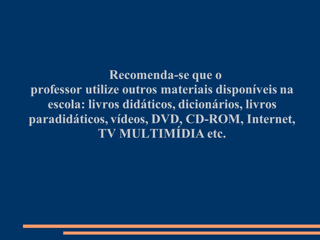 Recomenda-se que o professor utilize outros materiais disponíveis na escola: livros didáticos, dicionários, livros paradidáticos, vídeos, DVD, CD-ROM,