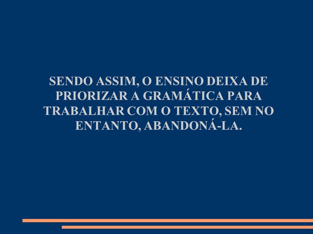 SENDO ASSIM, O ENSINO DEIXA DE PRIORIZAR A GRAMÁTICA PARA TRABALHAR COM O TEXTO, SEM NO ENTANTO, ABANDONÁ-LA.
