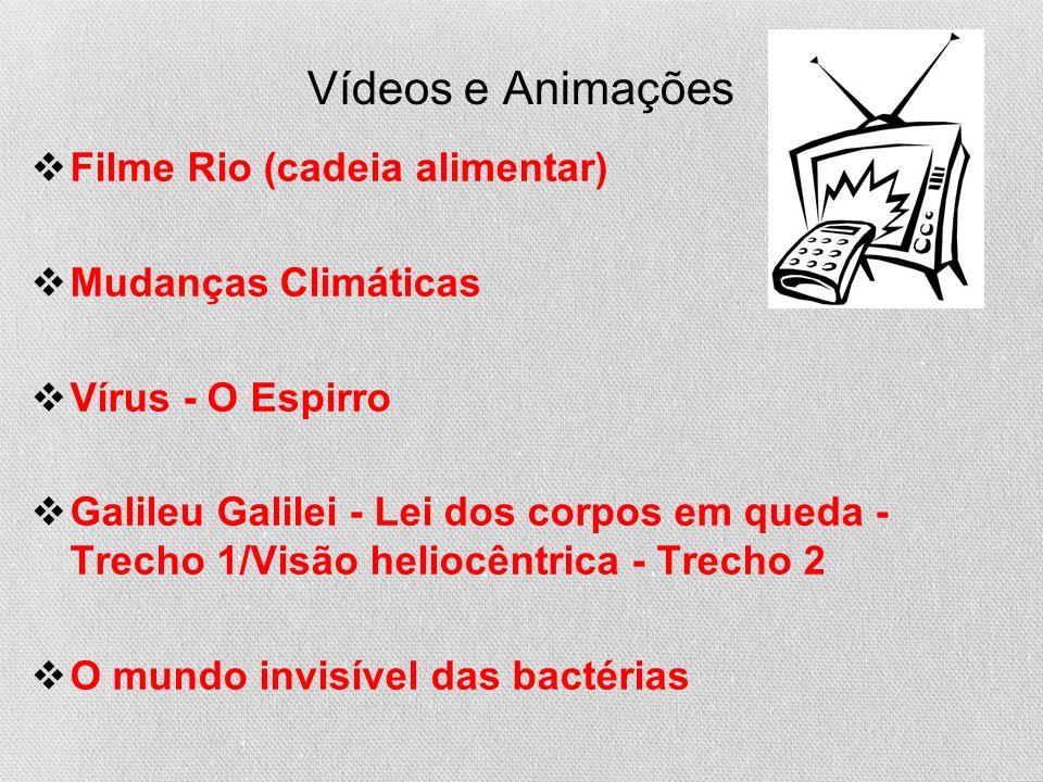 Vídeos e Animações Filme Rio (cadeia alimentar) Mudanças Climáticas Vírus - O Espirro Galileu Galilei - Lei dos corpos em queda - Trecho 1/Visão heliocêntrica - Trecho 2 O mundo invisível das bactérias