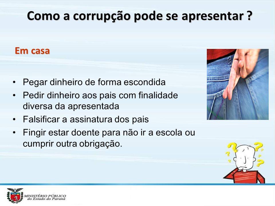 Como a corrupção pode se apresentar ? Em casa Pegar dinheiro de forma escondida Pedir dinheiro aos pais com finalidade diversa da apresentada Falsific