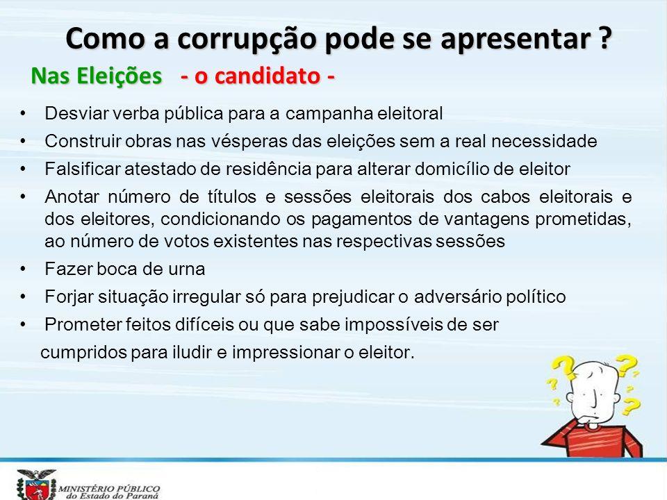 Como a corrupção pode se apresentar ? Nas Eleições - o candidato - Desviar verba pública para a campanha eleitoral Construir obras nas vésperas das el