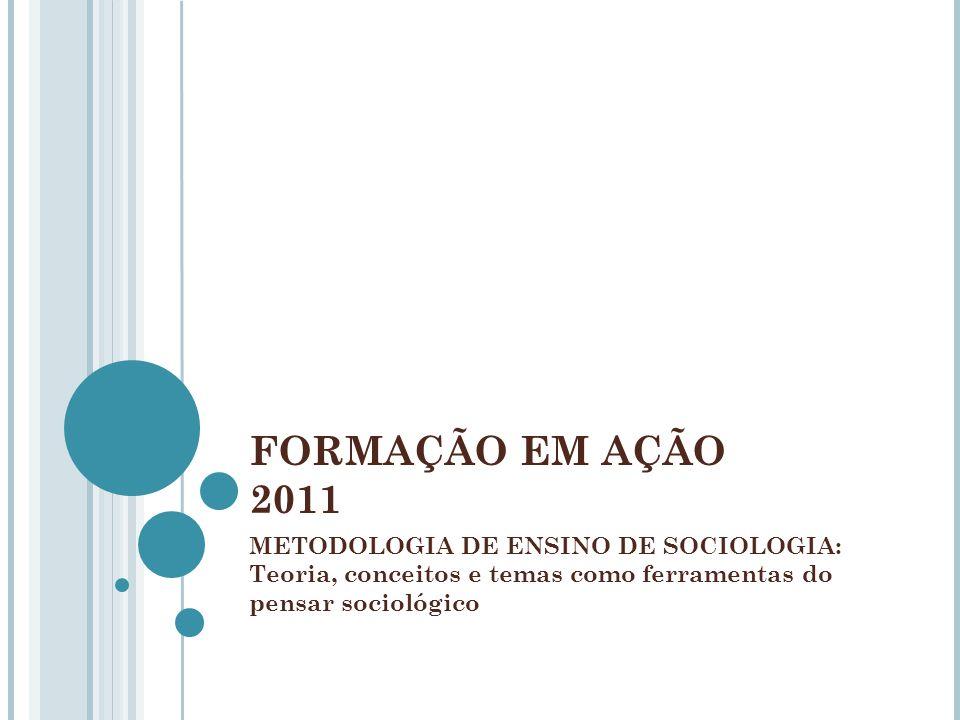 FORMAÇÃO EM AÇÃO 2011 METODOLOGIA DE ENSINO DE SOCIOLOGIA: Teoria, conceitos e temas como ferramentas do pensar sociológico