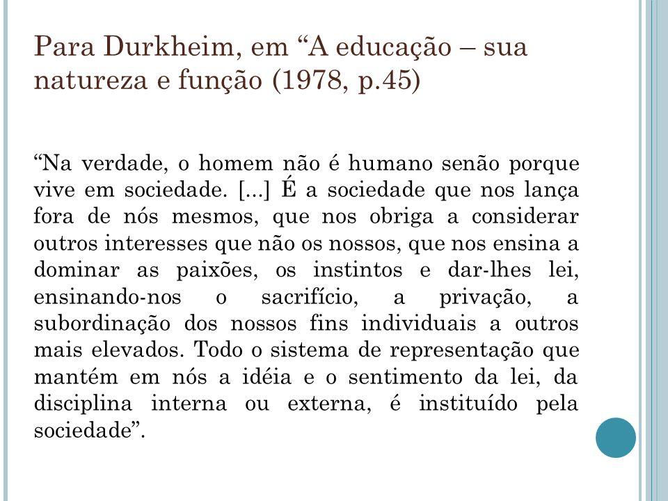Para Durkheim, em A educação – sua natureza e função (1978, p.45) Na verdade, o homem não é humano senão porque vive em sociedade. [...] É a sociedade