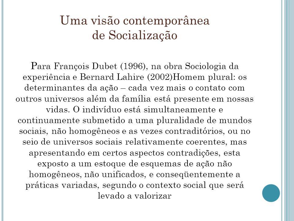 Uma visão contemporânea de Socialização P ara François Dubet (1996), na obra Sociologia da experiência e Bernard Lahire (2002)Homem plural: os determi