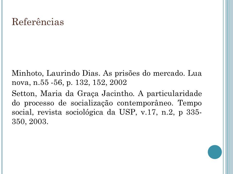 Referências Minhoto, Laurindo Dias. As prisões do mercado. Lua nova, n.55 -56, p. 132, 152, 2002 Setton, Maria da Graça Jacintho. A particularidade do