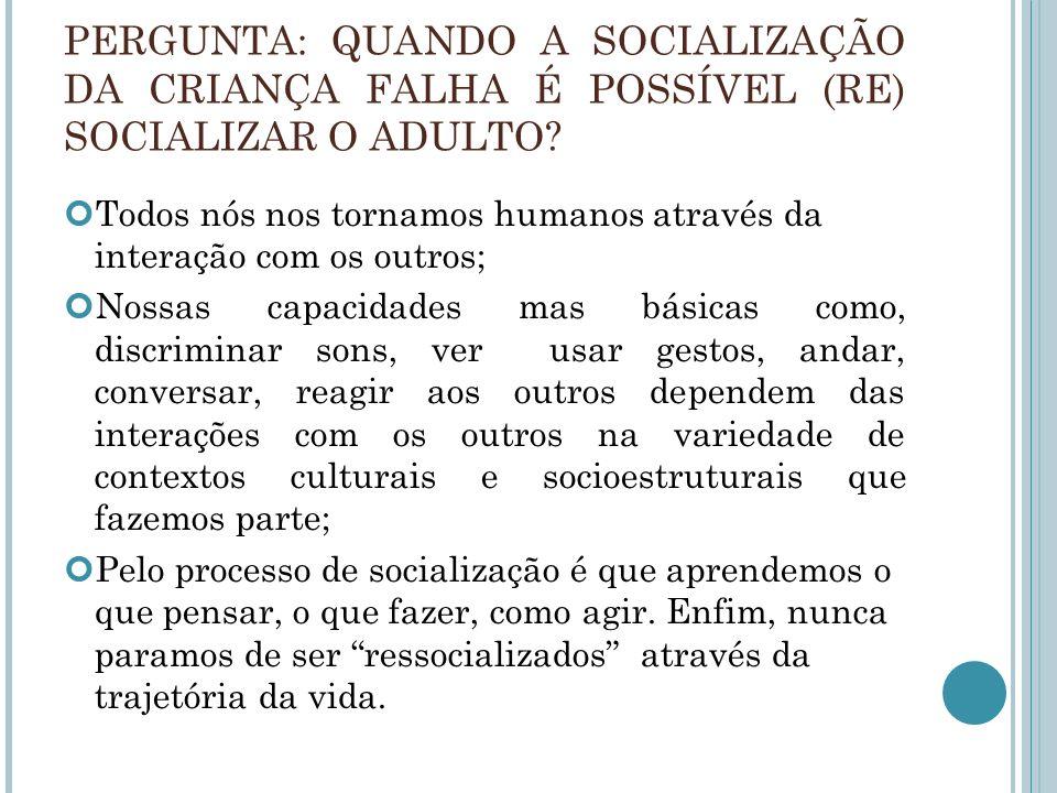 PERGUNTA: QUANDO A SOCIALIZAÇÃO DA CRIANÇA FALHA É POSSÍVEL (RE) SOCIALIZAR O ADULTO? Todos nós nos tornamos humanos através da interação com os outro