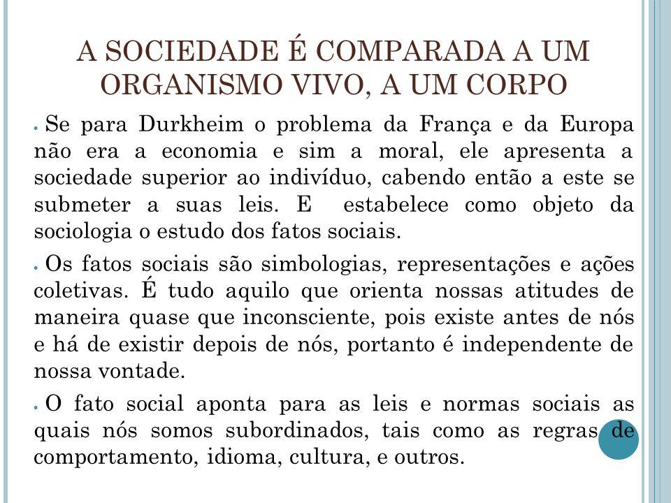 A SOCIEDADE É COMPARADA A UM ORGANISMO VIVO, A UM CORPO Se para Durkheim o problema da França e da Europa não era a economia e sim a moral, ele aprese