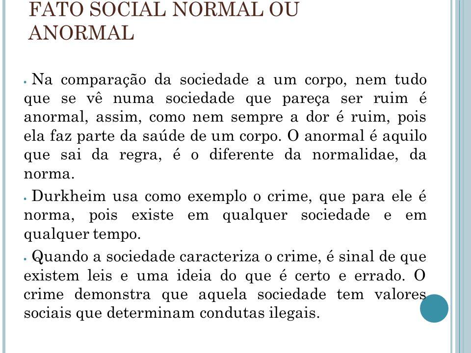 FATO SOCIAL NORMAL OU ANORMAL Na comparação da sociedade a um corpo, nem tudo que se vê numa sociedade que pareça ser ruim é anormal, assim, como nem