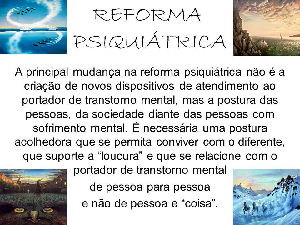 REFORMA PSIQUIÁTRICA A principal mudança na reforma psiquiátrica não é a criação de novos dispositivos de atendimento ao portador de transtorno mental