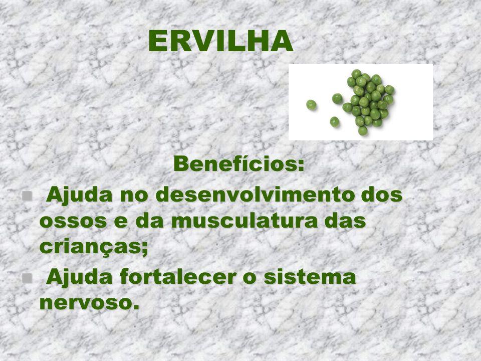 ERVILHA Benefícios: n Ajuda no desenvolvimento dos ossos e da musculatura das crianças; n Ajuda fortalecer o sistema nervoso.
