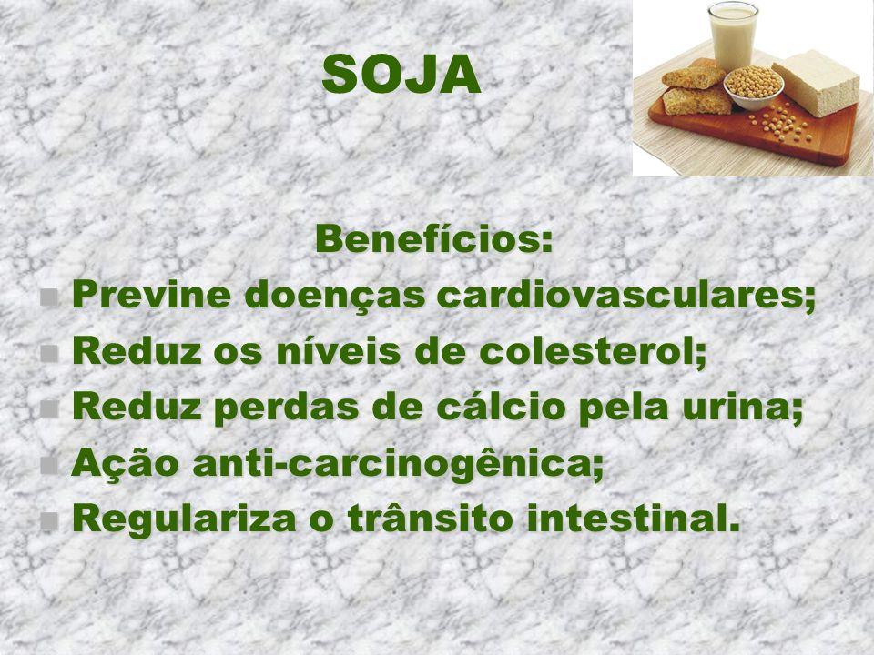 SOJA Benefícios: n Previne doenças cardiovasculares; n Reduz os níveis de colesterol; n Reduz perdas de cálcio pela urina; n Ação anti-carcinogênica;