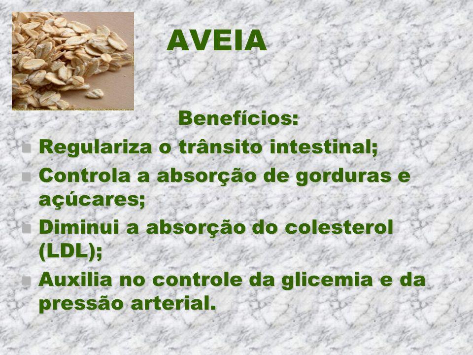 AVEIA Benefícios: Benefícios: n Regulariza o trânsito intestinal; n Controla a absorção de gorduras e açúcares; n Diminui a absorção do colesterol (LD