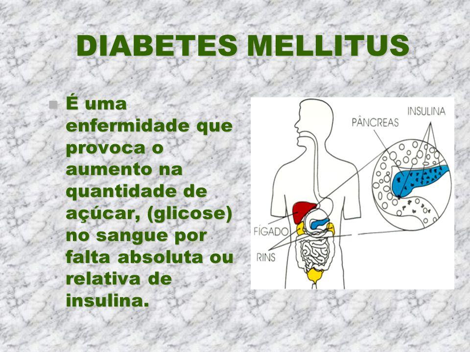 DIABETES MELLITUS n É uma enfermidade que provoca o aumento na quantidade de açúcar, (glicose) no sangue por falta absoluta ou relativa de insulina.