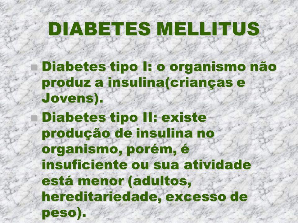 DIABETES MELLITUS n Diabetes tipo I: o organismo não produz a insulina(crianças e Jovens). n Diabetes tipo II: existe produção de insulina no organism