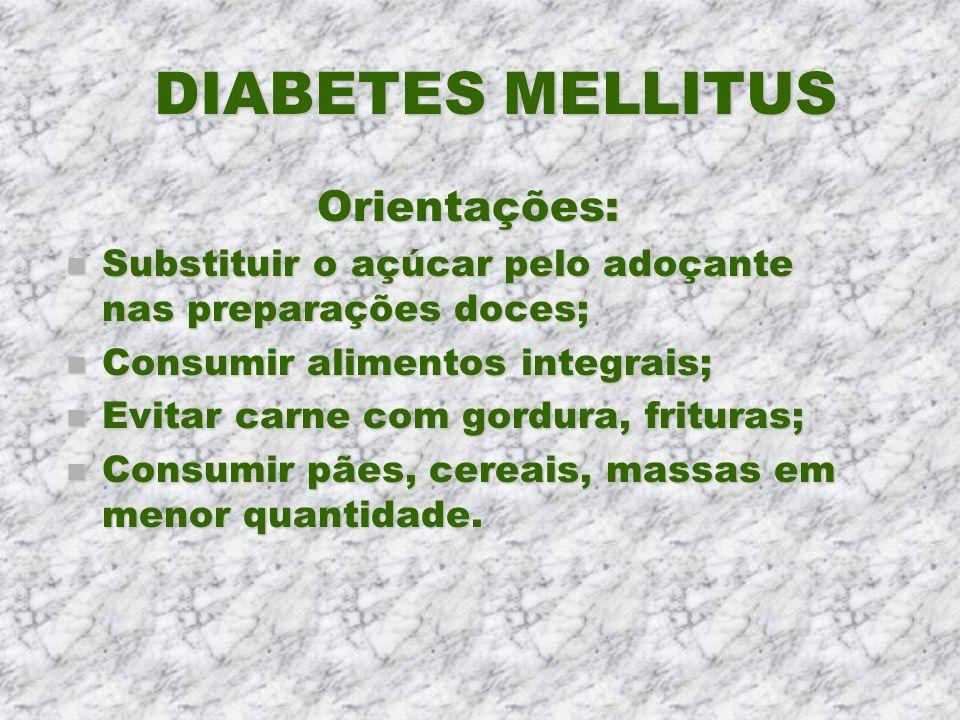DIABETES MELLITUS Orientações: n Substituir o açúcar pelo adoçante nas preparações doces; n Consumir alimentos integrais; n Evitar carne com gordura,