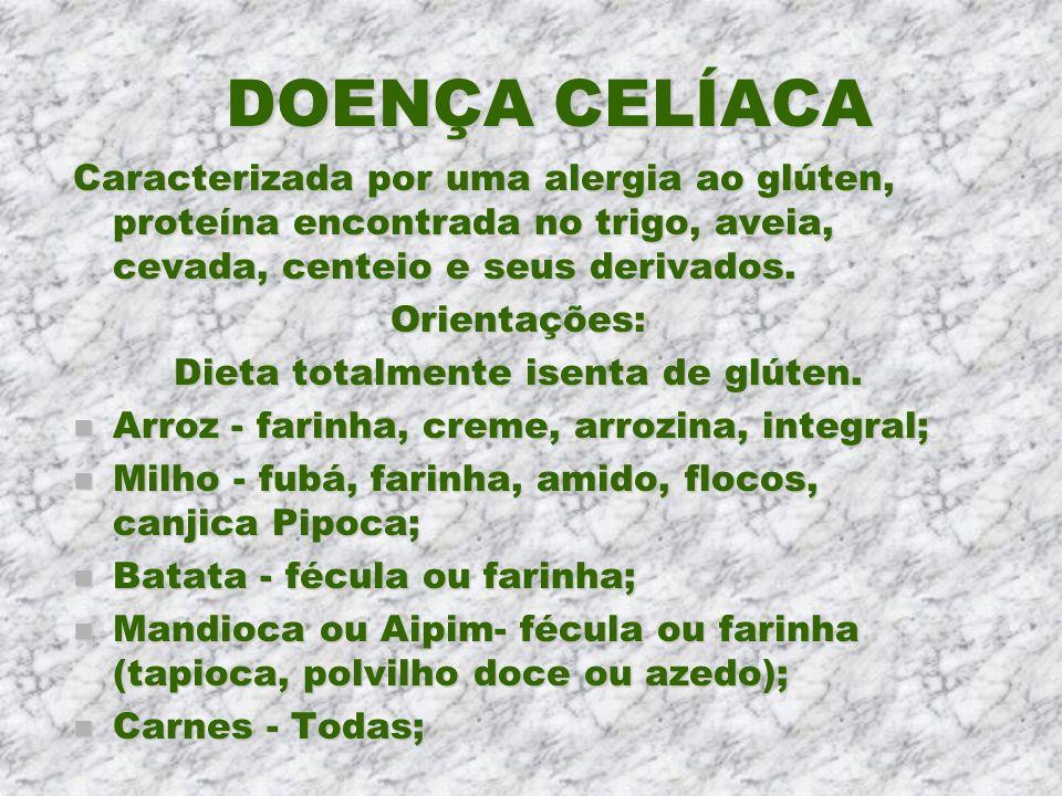 DOENÇA CELÍACA Caracterizada por uma alergia ao glúten, proteína encontrada no trigo, aveia, cevada, centeio e seus derivados. Orientações: Dieta tota